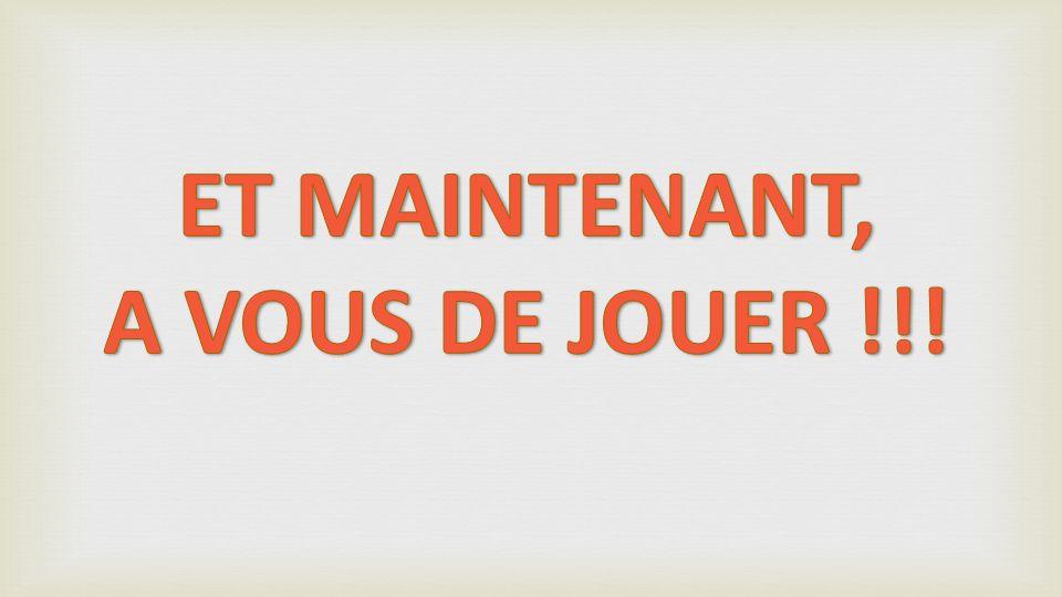ET MAINTENANT, A VOUS DE JOUER !!!