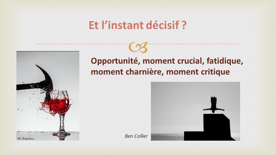 Et l'instant décisif . Opportunité, moment crucial, fatidique, moment charnière, moment critique.