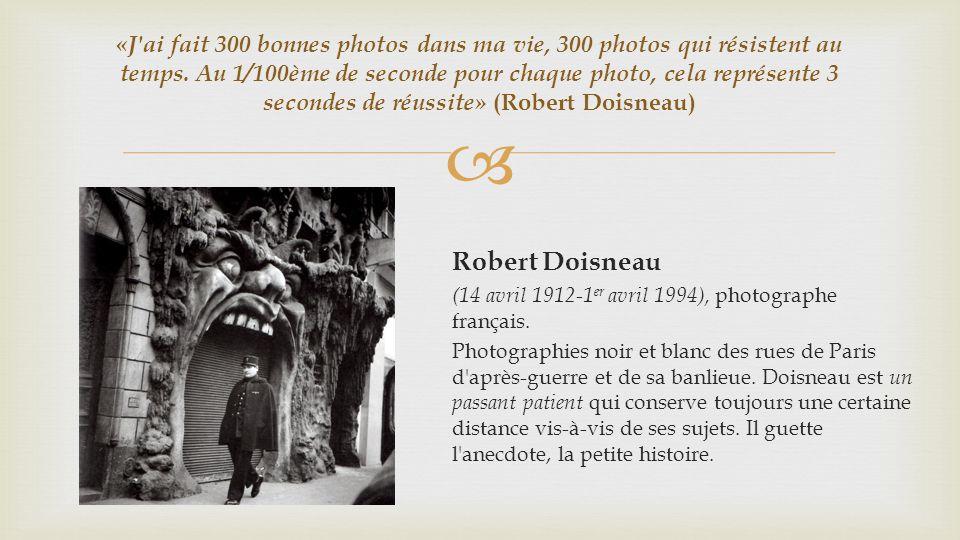 «J ai fait 300 bonnes photos dans ma vie, 300 photos qui résistent au temps. Au 1/100ème de seconde pour chaque photo, cela représente 3 secondes de réussite» (Robert Doisneau)