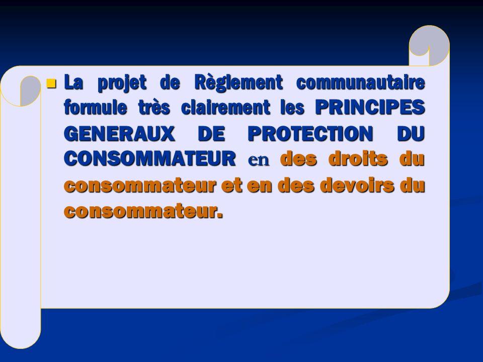 La projet de Règlement communautaire formule très clairement les PRINCIPES GENERAUX DE PROTECTION DU CONSOMMATEUR en des droits du consommateur et en des devoirs du consommateur.