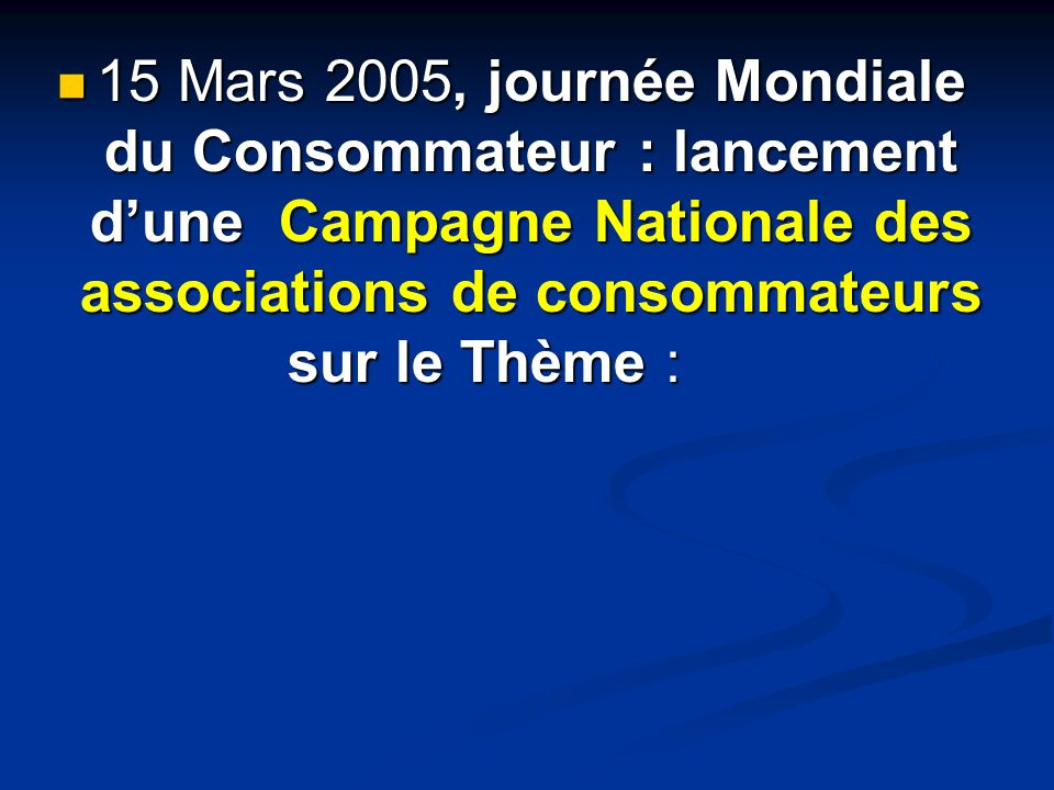 15 Mars 2005, journée Mondiale du Consommateur : lancement d'une Campagne Nationale des associations de consommateurs sur le Thème :