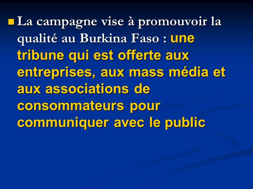La campagne vise à promouvoir la qualité au Burkina Faso : une tribune qui est offerte aux entreprises, aux mass média et aux associations de consommateurs pour communiquer avec le public