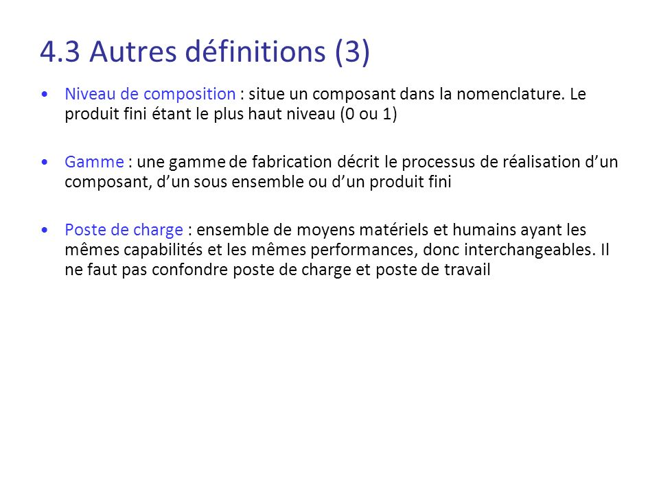 4.3 Autres définitions (3)Niveau de composition : situe un composant dans la nomenclature. Le produit fini étant le plus haut niveau (0 ou 1)