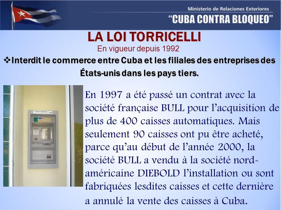 LA LOI TORRICELLI En vigueur depuis 1992. Interdit le commerce entre Cuba et les filiales des entreprises des États-unis dans les pays tiers.