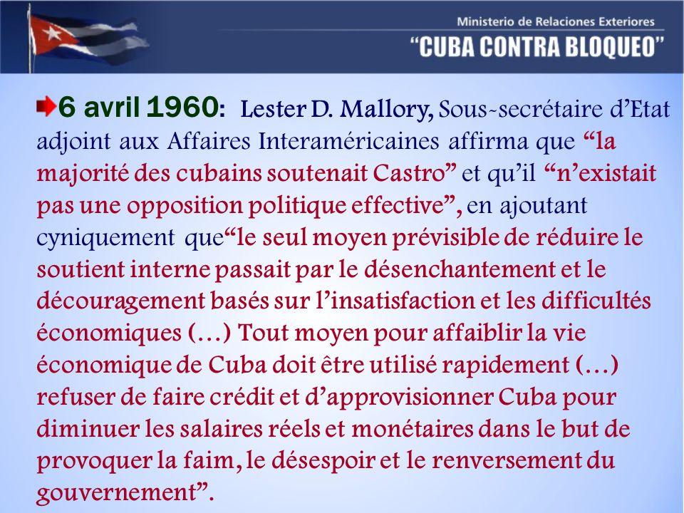 6 avril 1960: Lester D. Mallory, Sous-secrétaire d'Etat adjoint aux Affaires Interaméricaines affirma que la majorité des cubains soutenait Castro et qu'il n'existait pas une opposition politique effective , en ajoutant cyniquement que le seul moyen prévisible de réduire le soutient interne passait par le désenchantement et le découragement basés sur l'insatisfaction et les difficultés économiques (…) Tout moyen pour affaiblir la vie économique de Cuba doit être utilisé rapidement (…) refuser de faire crédit et d'approvisionner Cuba pour diminuer les salaires réels et monétaires dans le but de provoquer la faim, le désespoir et le renversement du gouvernement .