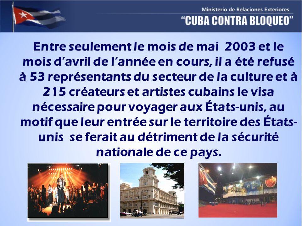Entre seulement le mois de mai 2003 et le mois d'avril de l'année en cours, il a été refusé à 53 représentants du secteur de la culture et à 215 créateurs et artistes cubains le visa nécessaire pour voyager aux États-unis, au motif que leur entrée sur le territoire des États-unis se ferait au détriment de la sécurité nationale de ce pays.