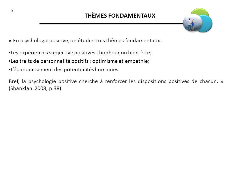 THÈMES FONDAMENTAUX « En psychologie positive, on étudie trois thèmes fondamentaux : Les expériences subjective positives : bonheur ou bien-être;