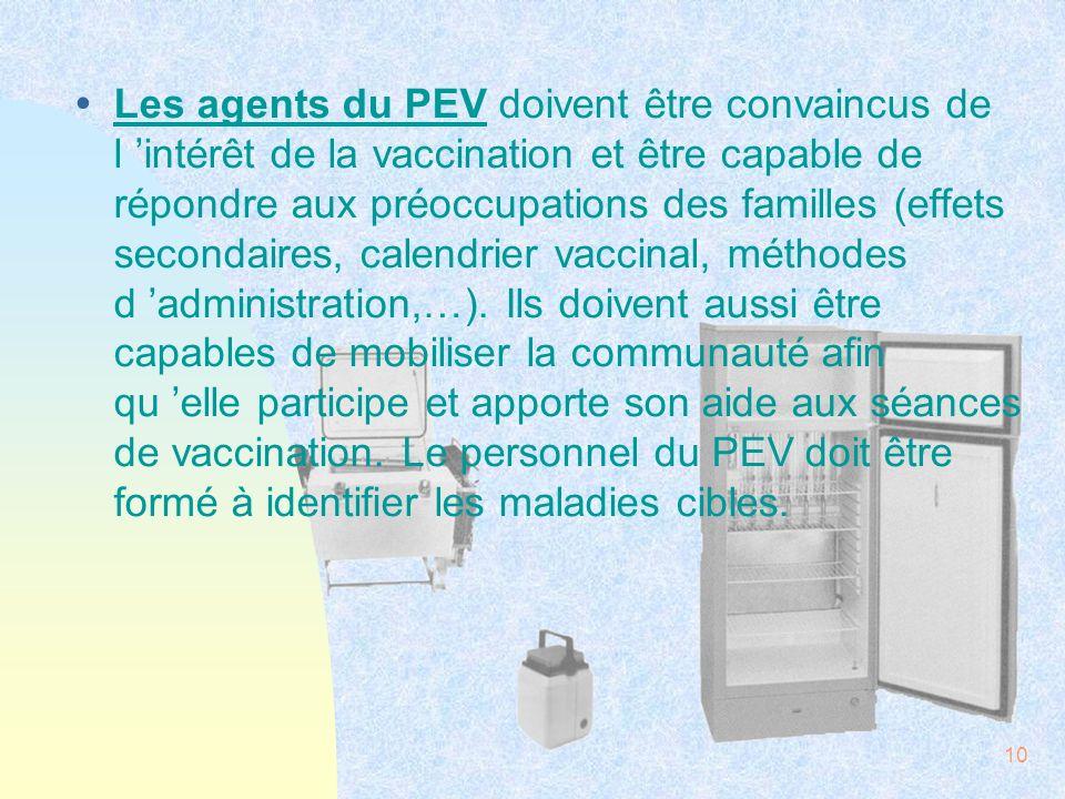 Les agents du PEV doivent être convaincus de l 'intérêt de la vaccination et être capable de répondre aux préoccupations des familles (effets secondaires, calendrier vaccinal, méthodes d 'administration,…).