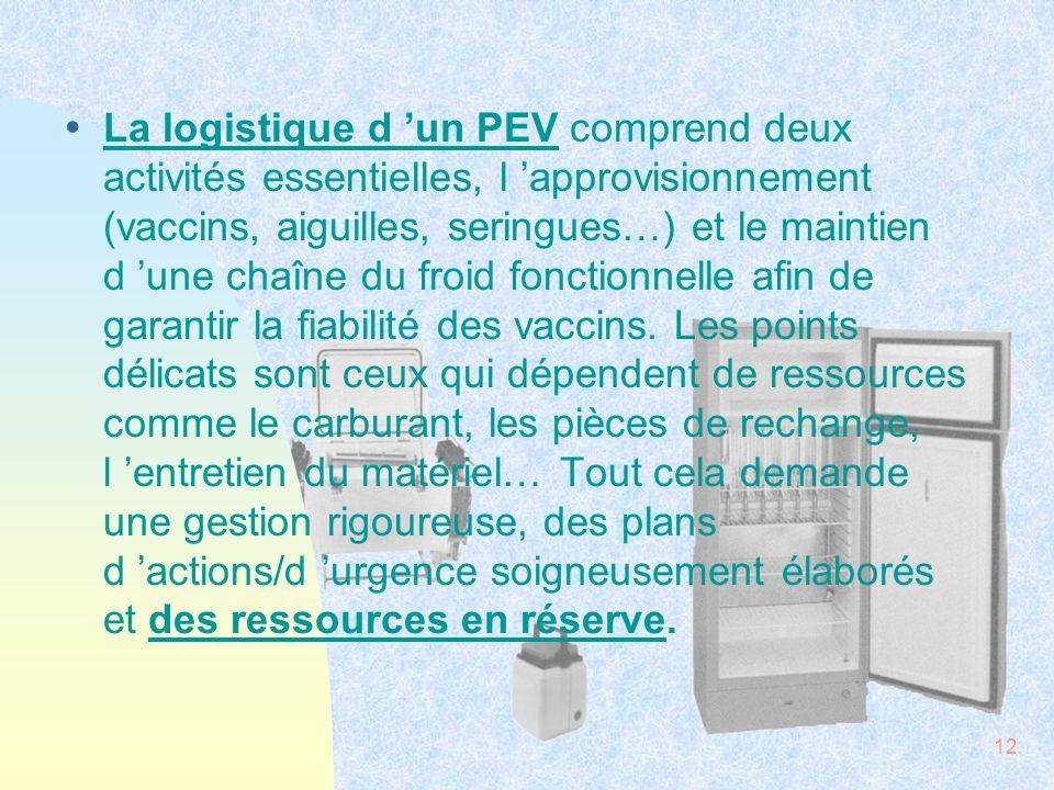 La logistique d 'un PEV comprend deux activités essentielles, l 'approvisionnement (vaccins, aiguilles, seringues…) et le maintien d 'une chaîne du froid fonctionnelle afin de garantir la fiabilité des vaccins.
