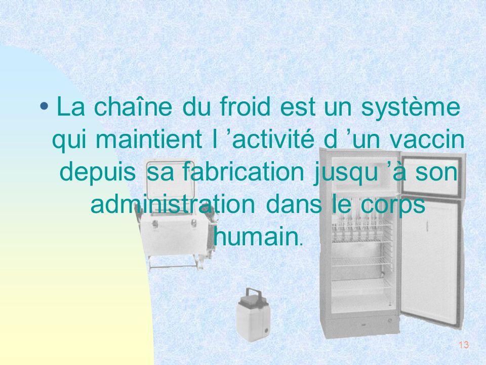 La chaîne du froid est un système qui maintient l 'activité d 'un vaccin depuis sa fabrication jusqu 'à son administration dans le corps humain.