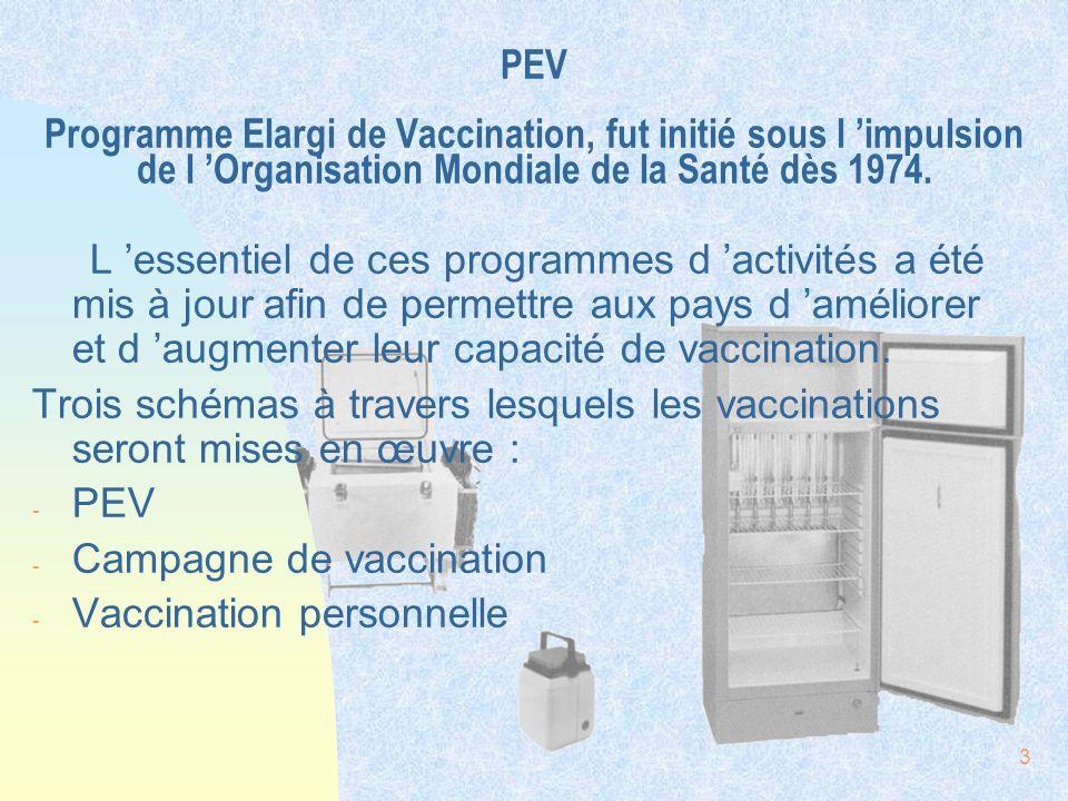 PEV Programme Elargi de Vaccination, fut initié sous l 'impulsion de l 'Organisation Mondiale de la Santé dès 1974.