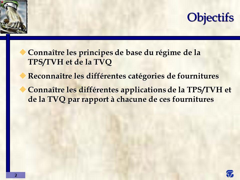 Objectifs Connaître les principes de base du régime de la TPS/TVH et de la TVQ. Reconnaître les différentes catégories de fournitures.