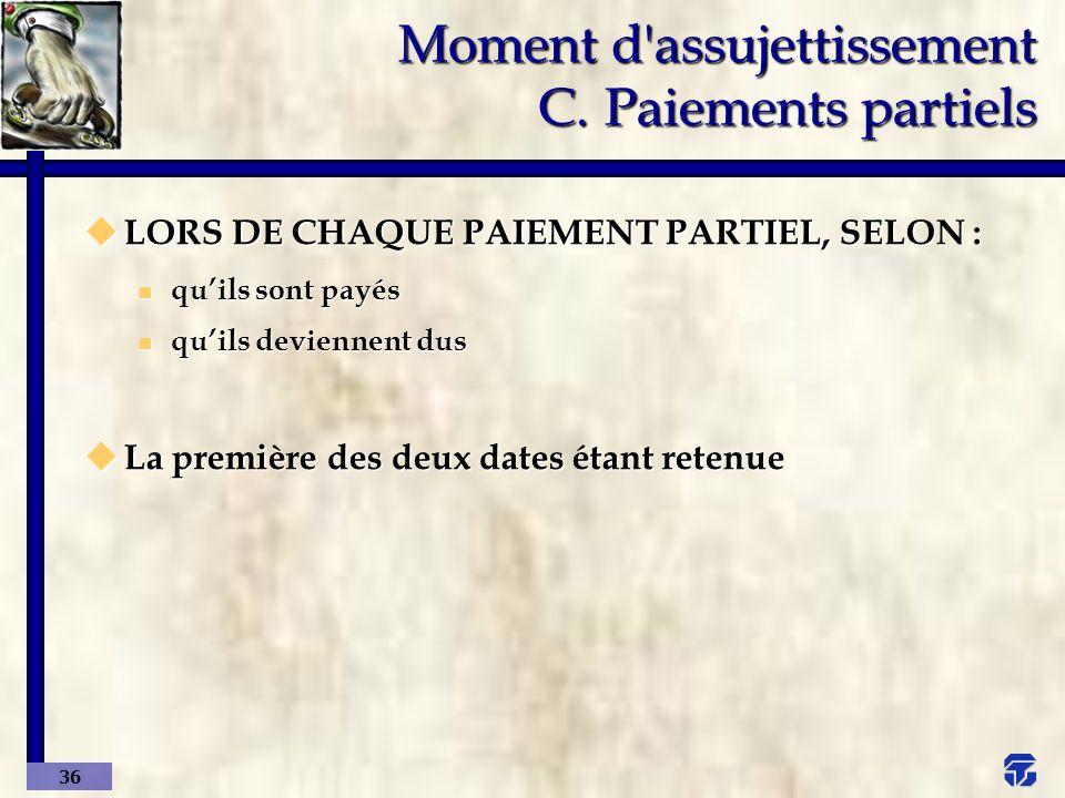 Moment d assujettissement C. Paiements partiels