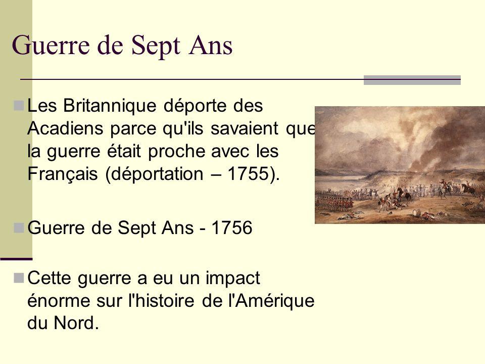 Guerre de Sept Ans Les Britannique déporte des Acadiens parce qu ils savaient que la guerre était proche avec les Français (déportation – 1755).