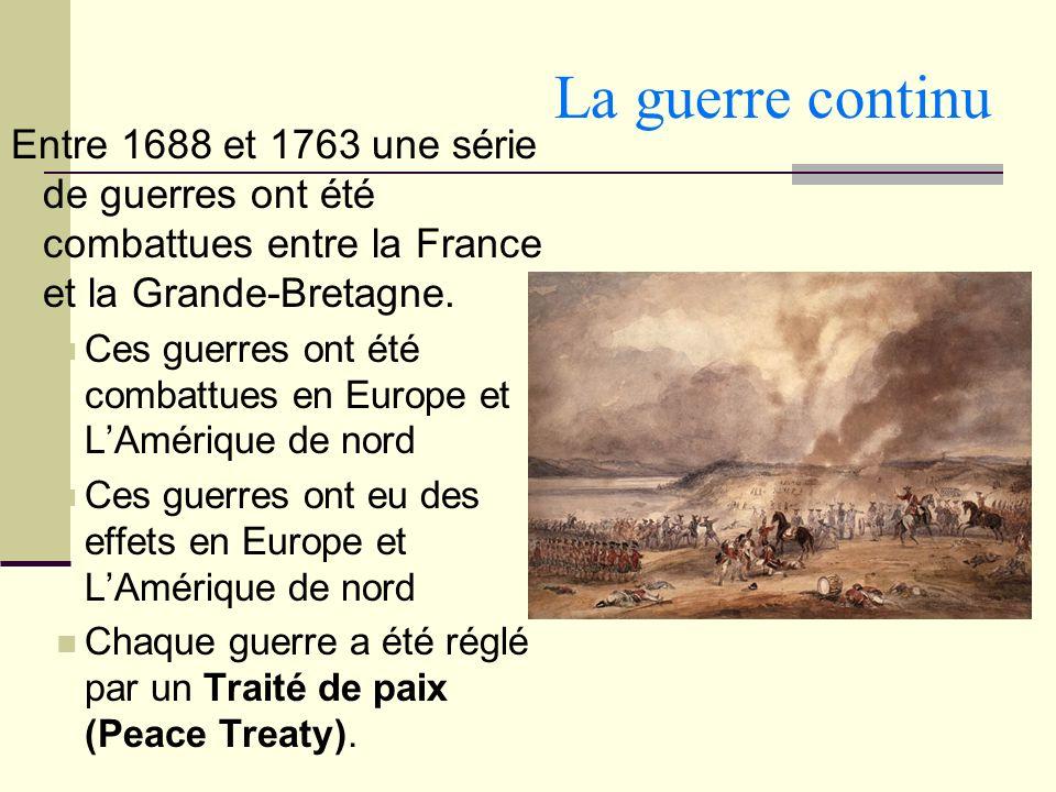 La guerre continu Entre 1688 et 1763 une série de guerres ont été combattues entre la France et la Grande-Bretagne.