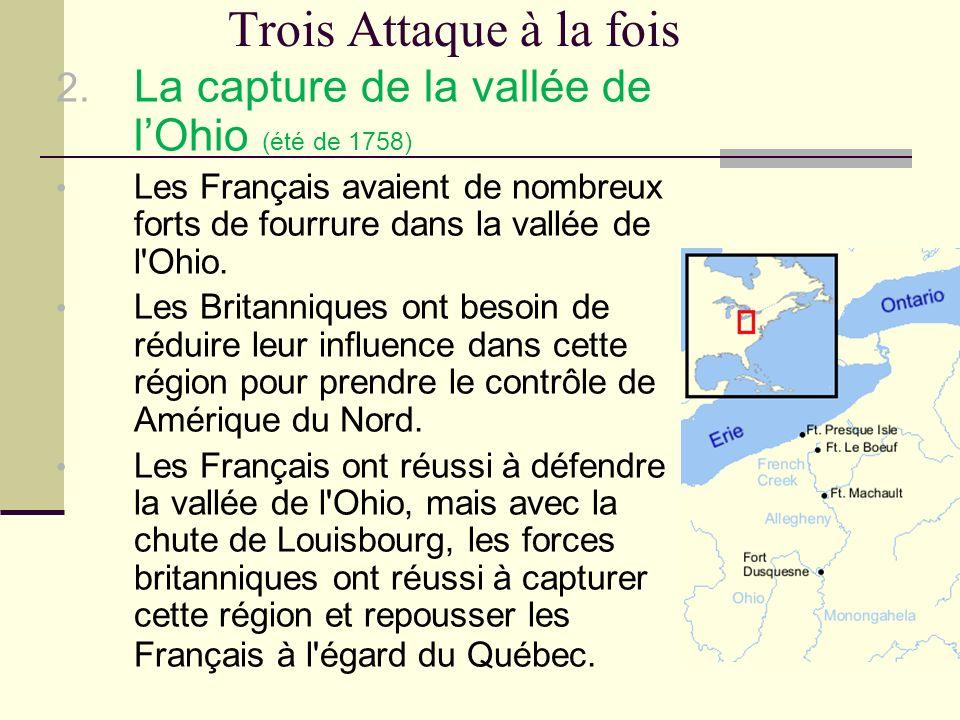 Trois Attaque à la fois La capture de la vallée de l'Ohio (été de 1758) Les Français avaient de nombreux forts de fourrure dans la vallée de l Ohio.