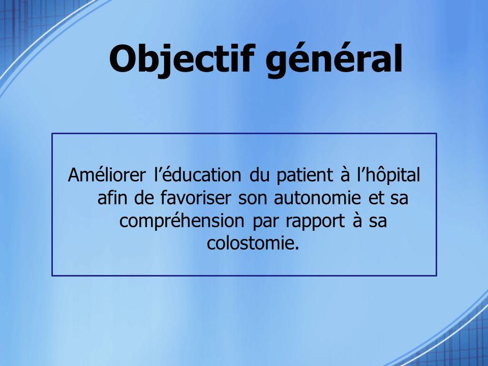 Objectif général Améliorer l'éducation du patient à l'hôpital afin de favoriser son autonomie et sa compréhension par rapport à sa colostomie.