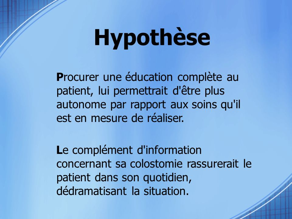 Hypothèse Procurer une éducation complète au patient, lui permettrait d être plus autonome par rapport aux soins qu il est en mesure de réaliser.