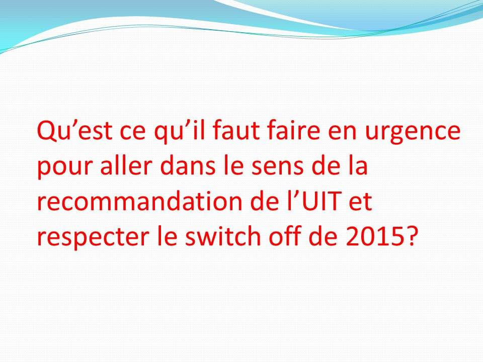 Qu'est ce qu'il faut faire en urgence pour aller dans le sens de la recommandation de l'UIT et respecter le switch off de 2015