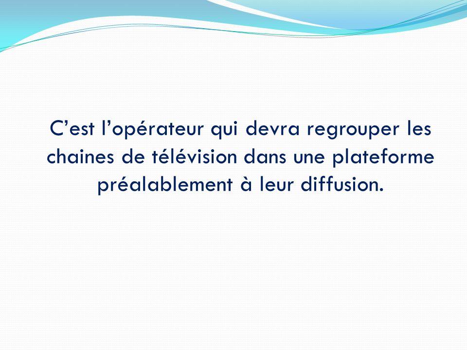 C'est l'opérateur qui devra regrouper les chaines de télévision dans une plateforme préalablement à leur diffusion.