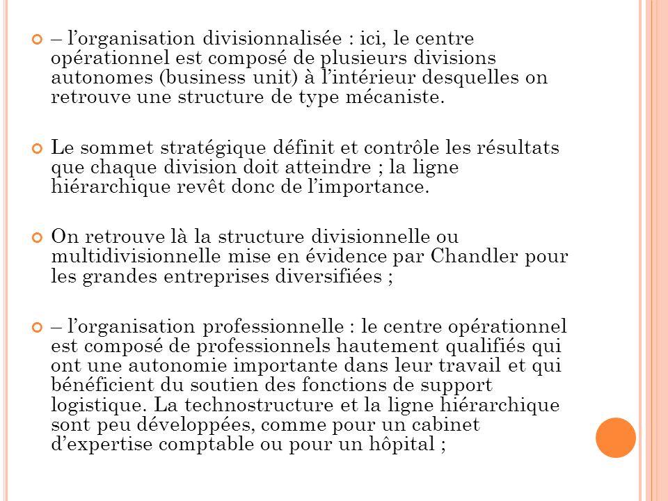 – l'organisation divisionnalisée : ici, le centre opérationnel est composé de plusieurs divisions autonomes (business unit) à l'intérieur desquelles on retrouve une structure de type mécaniste.