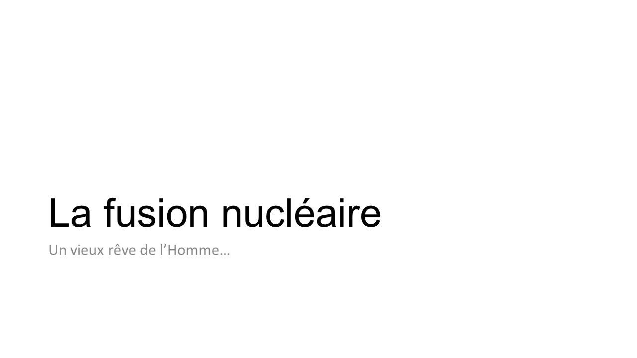 La fusion nucléaire Un vieux rêve de l'Homme…