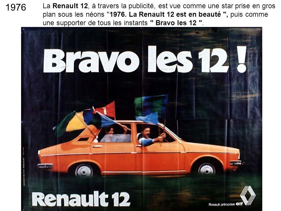 La Renault 12, à travers la publicité, est vue comme une star prise en gros plan sous les néons 1976. La Renault 12 est en beauté , puis comme une supporter de tous les instants Bravo les 12 .
