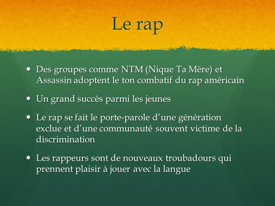 Le rap Des groupes comme NTM (Nique Ta Mère) et Assassin adoptent le ton combatif du rap américain.