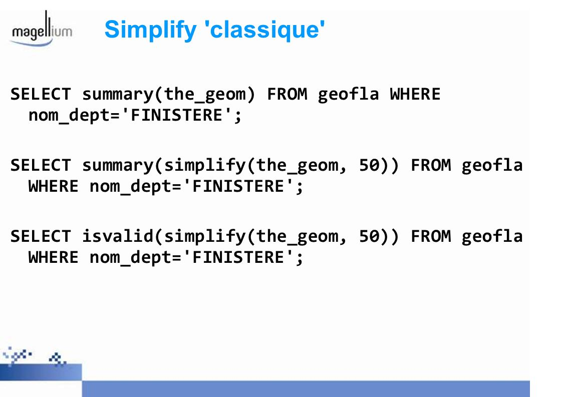 Simplify classique SELECT summary(the_geom) FROM geofla WHERE nom_dept= FINISTERE ;