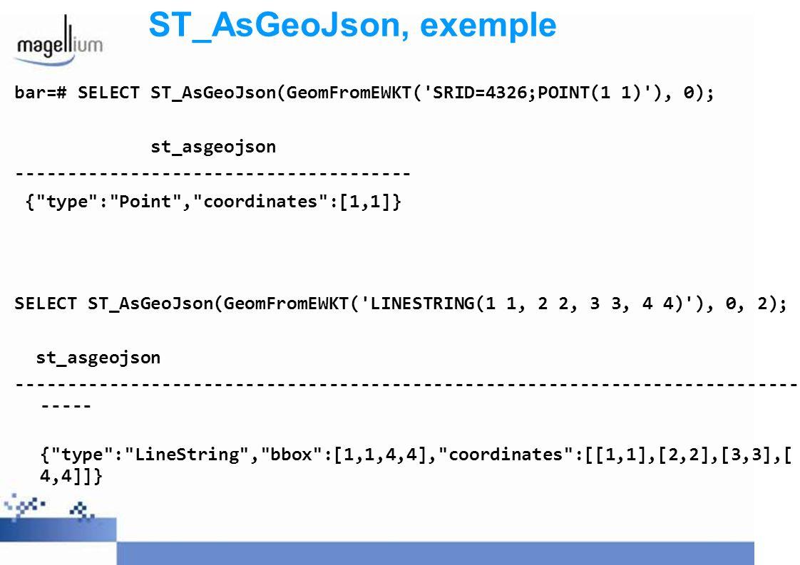 ST_AsGeoJson, exemple bar=# SELECT ST_AsGeoJson(GeomFromEWKT( SRID=4326;POINT(1 1) ), 0); st_asgeojson.