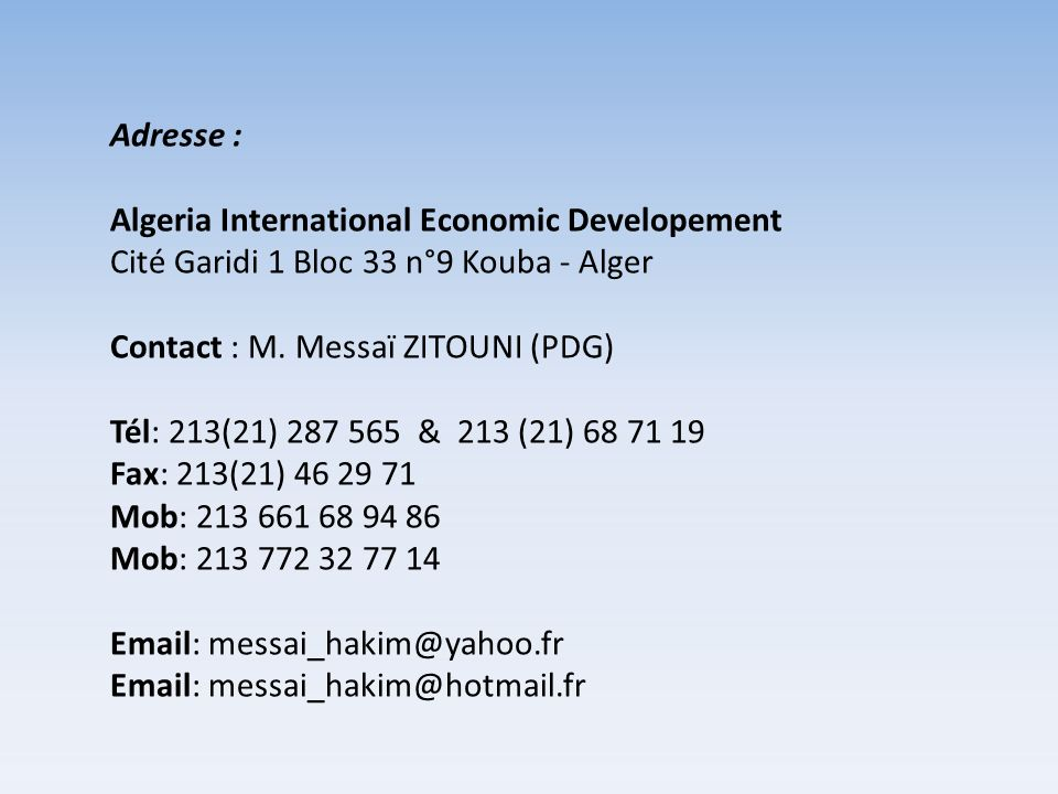 Adresse : Algeria International Economic Developement Cité Garidi 1 Bloc 33 n°9 Kouba - Alger. Contact : M. Messaï ZITOUNI (PDG)