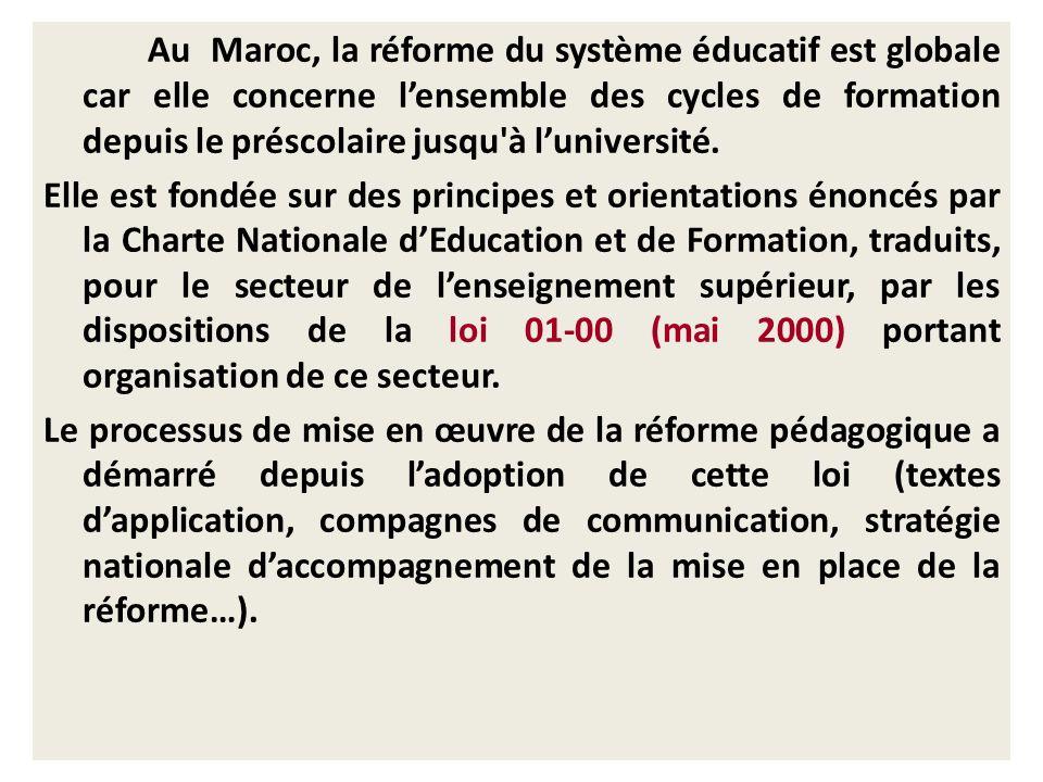 Au Maroc, la réforme du système éducatif est globale car elle concerne l'ensemble des cycles de formation depuis le préscolaire jusqu à l'université. Elle est fondée sur des principes et orientations énoncés par la Charte Nationale d'Education et de Formation, traduits, pour le secteur de l'enseignement supérieur, par les dispositions de la loi 01-00 (mai 2000) portant organisation de ce secteur. Le processus de mise en œuvre de la réforme pédagogique a démarré depuis l'adoption de cette loi (textes d'application, compagnes de communication, stratégie nationale d'accompagnement de la mise en place de la réforme…).