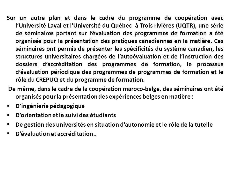 Sur un autre plan et dans le cadre du programme de coopération avec l'Université Laval et l'Université du Québec à Trois rivières (UQTR), une série de séminaires portant sur l'évaluation des programmes de formation a été organisée pour la présentation des pratiques canadiennes en la matière. Ces séminaires ont permis de présenter les spécificités du système canadien, les structures universitaires chargées de l'autoévaluation et de l'instruction des dossiers d'accréditation des programmes de formation, le processus d'évaluation périodique des programmes de programmes de formation et le rôle du CREPUQ et du programme de formation.