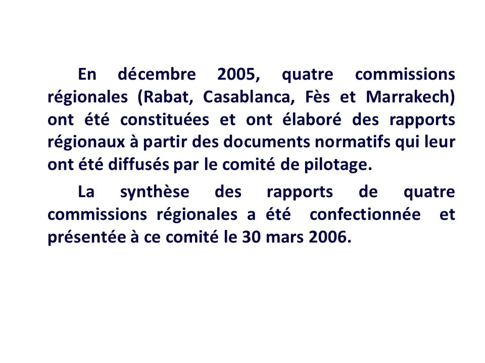 En décembre 2005, quatre commissions régionales (Rabat, Casablanca, Fès et Marrakech) ont été constituées et ont élaboré des rapports régionaux à partir des documents normatifs qui leur ont été diffusés par le comité de pilotage.