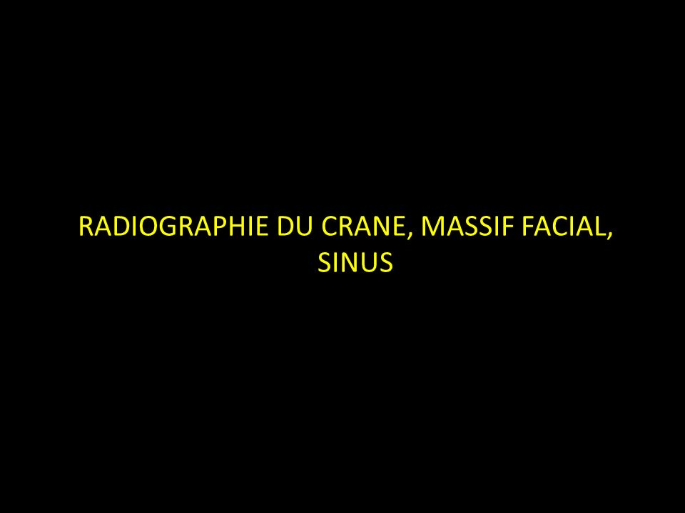 RADIOGRAPHIE DU CRANE, MASSIF FACIAL, SINUS