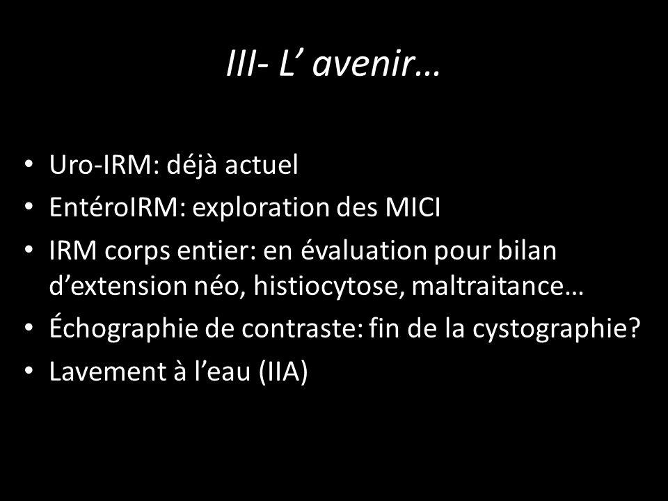 III- L' avenir… Uro-IRM: déjà actuel EntéroIRM: exploration des MICI