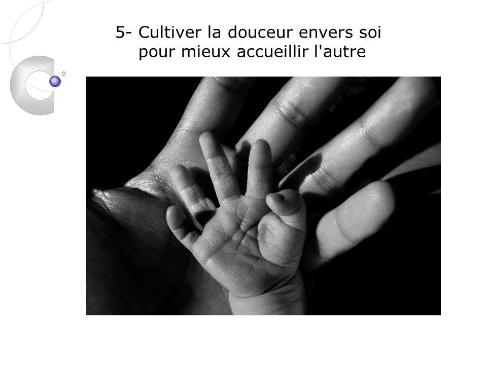 5- Cultiver la douceur envers soi pour mieux accueillir l autre