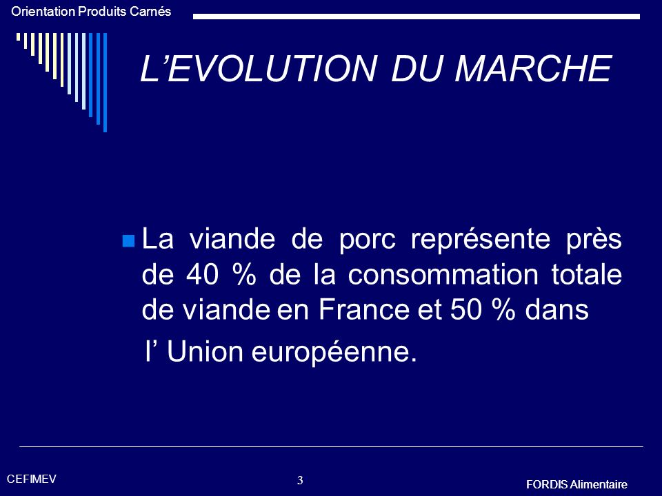 L'EVOLUTION DU MARCHE La viande de porc représente près de 40 % de la consommation totale de viande en France et 50 % dans.