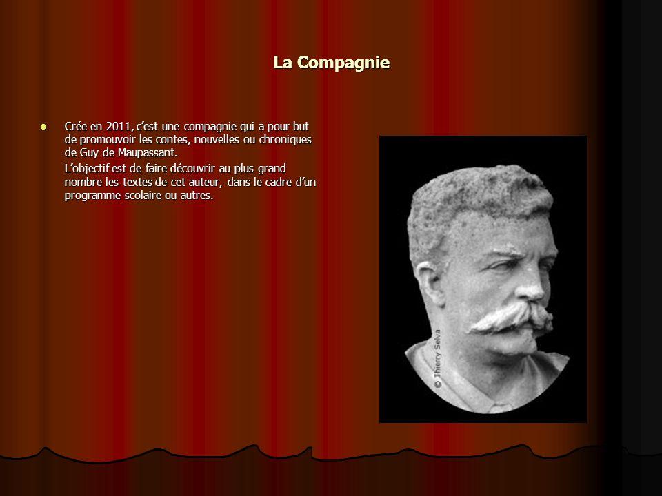 La Compagnie Crée en 2011, c'est une compagnie qui a pour but de promouvoir les contes, nouvelles ou chroniques de Guy de Maupassant.