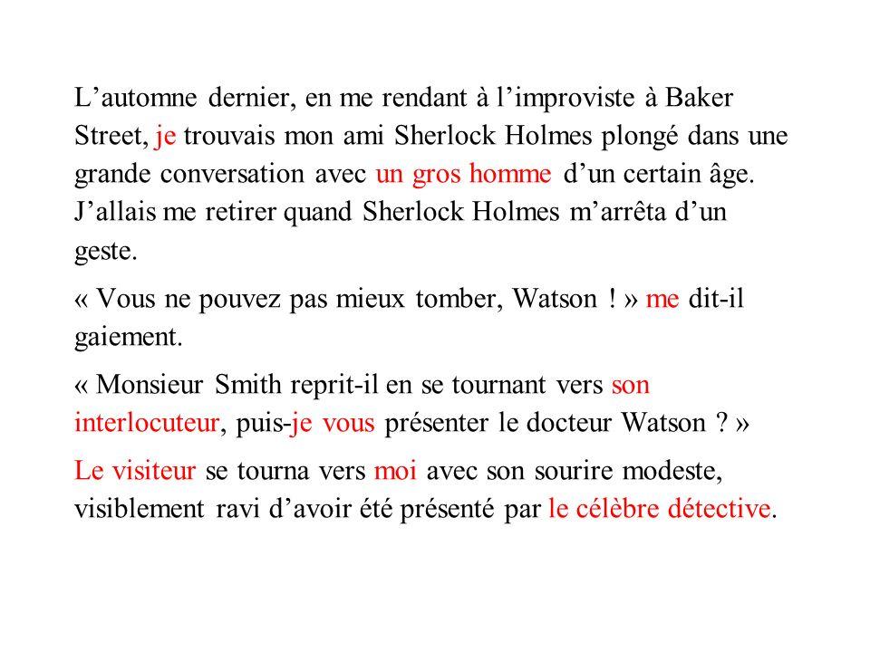 L'automne dernier, en me rendant à l'improviste à Baker Street, je trouvais mon ami Sherlock Holmes plongé dans une grande conversation avec un gros homme d'un certain âge. J'allais me retirer quand Sherlock Holmes m'arrêta d'un geste.