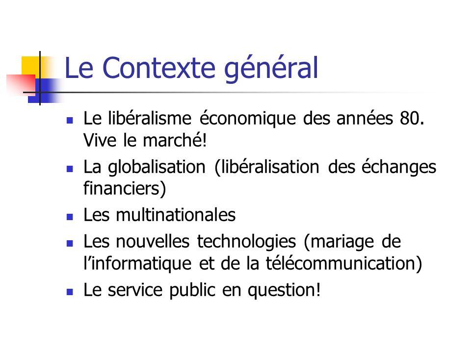 Le Contexte général Le libéralisme économique des années 80. Vive le marché! La globalisation (libéralisation des échanges financiers)