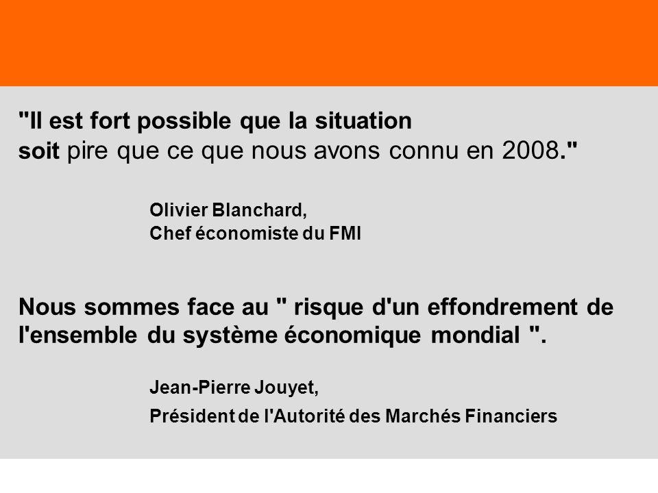Il est fort possible que la situation soit pire que ce que nous avons connu en 2008. Olivier Blanchard, Chef économiste du FMI Nous sommes face au risque d un effondrement de l ensemble du système économique mondial . Jean-Pierre Jouyet, Président de l Autorité des Marchés Financiers