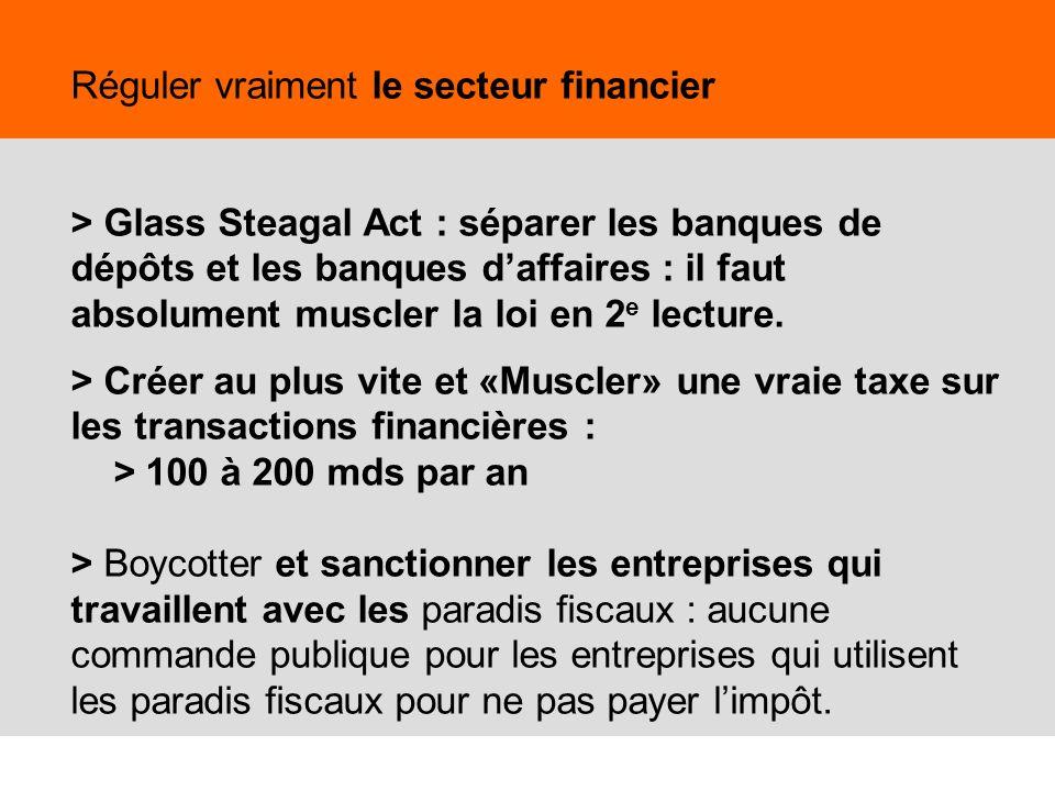 Réguler vraiment le secteur financier > Glass Steagal Act : séparer les banques de dépôts et les banques d'affaires : il faut absolument muscler la loi en 2e lecture. > Créer au plus vite et «Muscler» une vraie taxe sur les transactions financières : > 100 à 200 mds par an > Boycotter et sanctionner les entreprises qui travaillent avec les paradis fiscaux : aucune commande publique pour les entreprises qui utilisent les paradis fiscaux pour ne pas payer l'impôt.