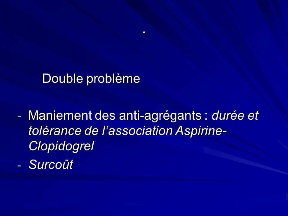 . Double problème. Maniement des anti-agrégants : durée et tolérance de l'association Aspirine-Clopidogrel.