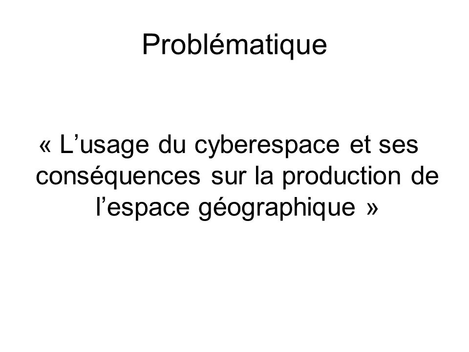Problématique « L'usage du cyberespace et ses conséquences sur la production de l'espace géographique »