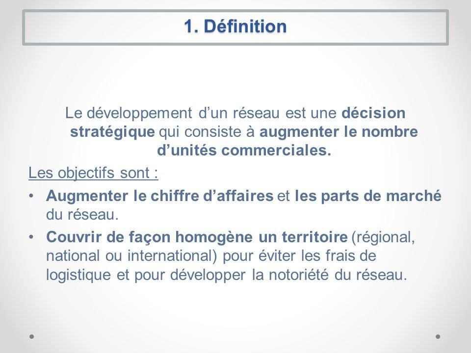 1. Définition Le développement d'un réseau est une décision stratégique qui consiste à augmenter le nombre d'unités commerciales.
