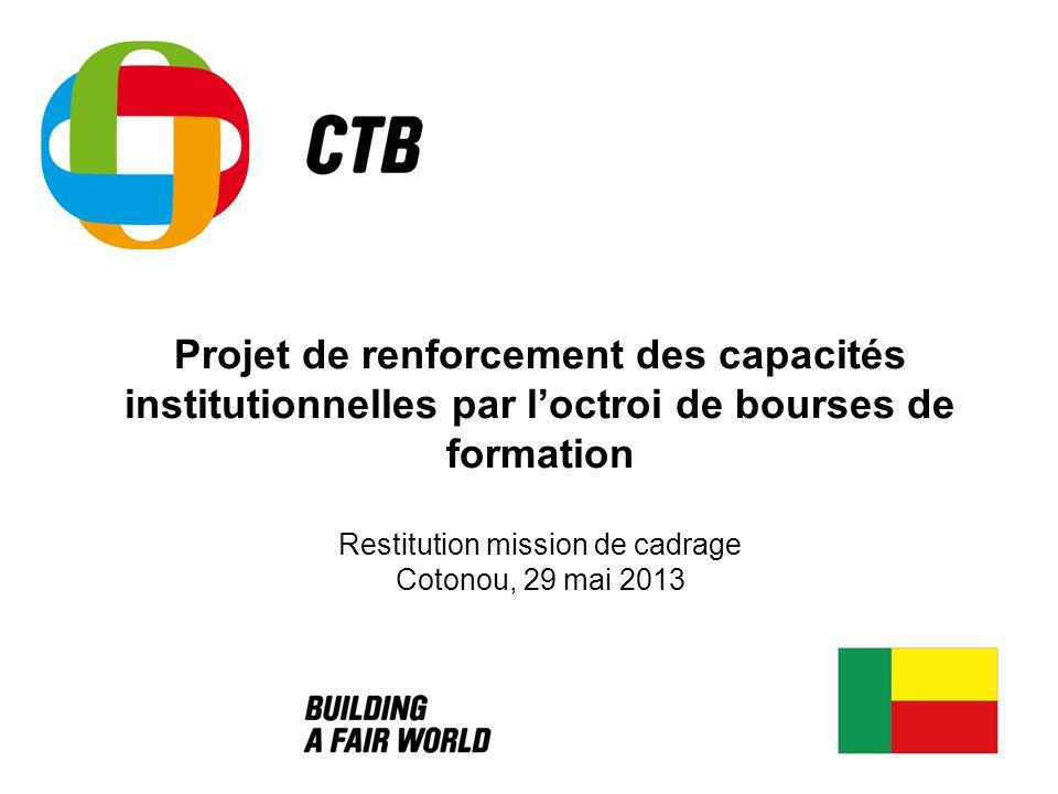 Projet de renforcement des capacités institutionnelles par l'octroi de bourses de formation Restitution mission de cadrage Cotonou, 29 mai 2013
