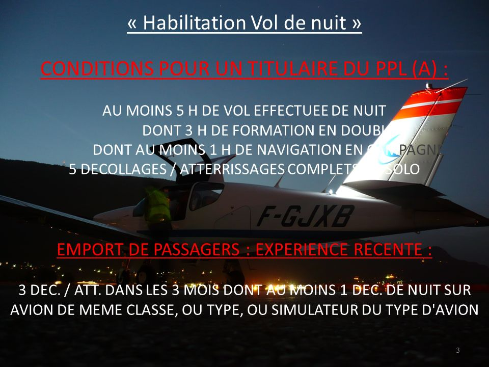 « Habilitation Vol de nuit » CONDITIONS POUR UN TITULAIRE DU PPL (A) : AU MOINS 5 H DE VOL EFFECTUEE DE NUIT DONT 3 H DE FORMATION EN DOUBLE DONT AU MOINS 1 H DE NAVIGATION EN CAMPAGNE 5 DECOLLAGES / ATTERRISSAGES COMPLETS EN SOLO EMPORT DE PASSAGERS : EXPERIENCE RECENTE : 3 DEC.