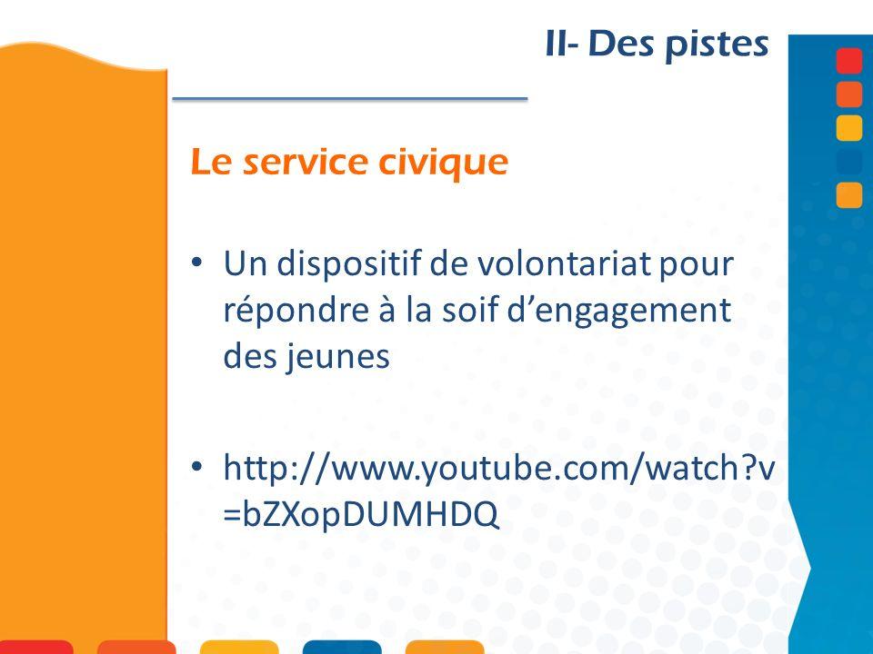 II- Des pistes Le service civique. Un dispositif de volontariat pour répondre à la soif d'engagement des jeunes.