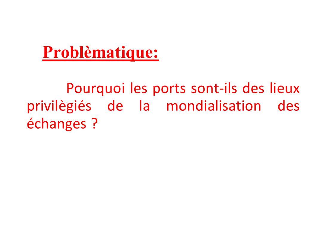 Problèmatique: Pourquoi les ports sont-ils des lieux privilègiés de la mondialisation des échanges